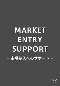 MARKET ENTRY SUPPORT ー市場参入へのサポートー