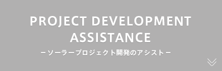 PROJECT DEVELOPMENT ASSISTANCE ーソーラープロジェクト開発のアシストー